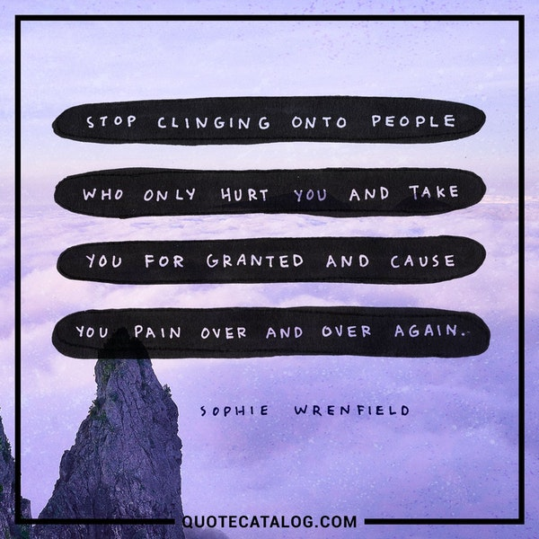 Stop clinging onto people who only hurt you and take you for granted and cause you pain over and over again. — Sophie Wrenfield