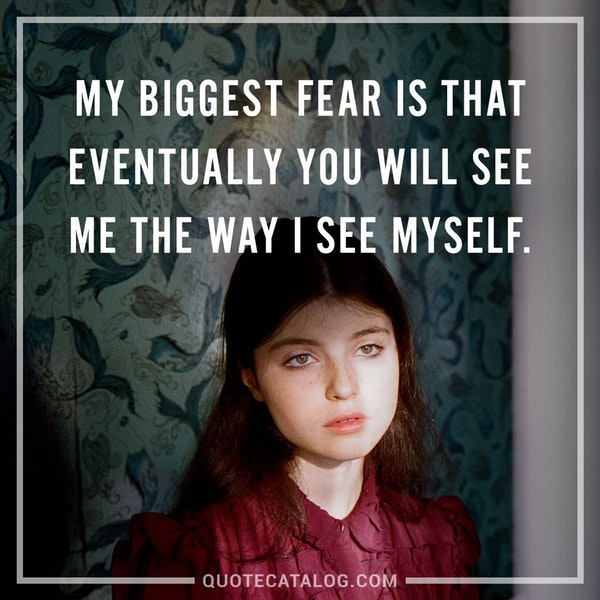 My biggest fear is that eventually you will see me the way I see myself. — Anonymous