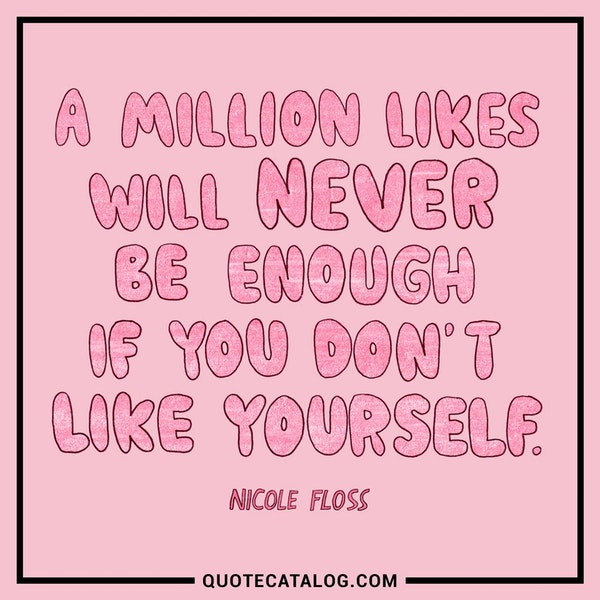 A million likes will never be enough if you don't like yourself. — Nicole Floss