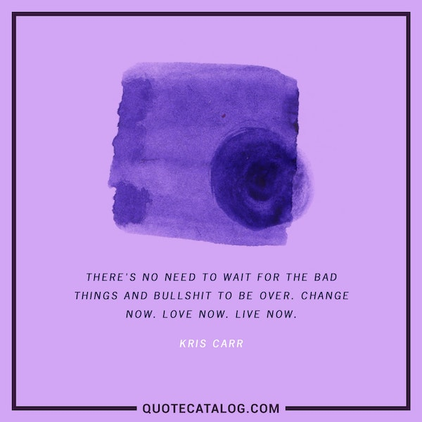 There's no need to wait for the bad things and bullshit to be over. Change now. Love now. Live now. — Kris Carr