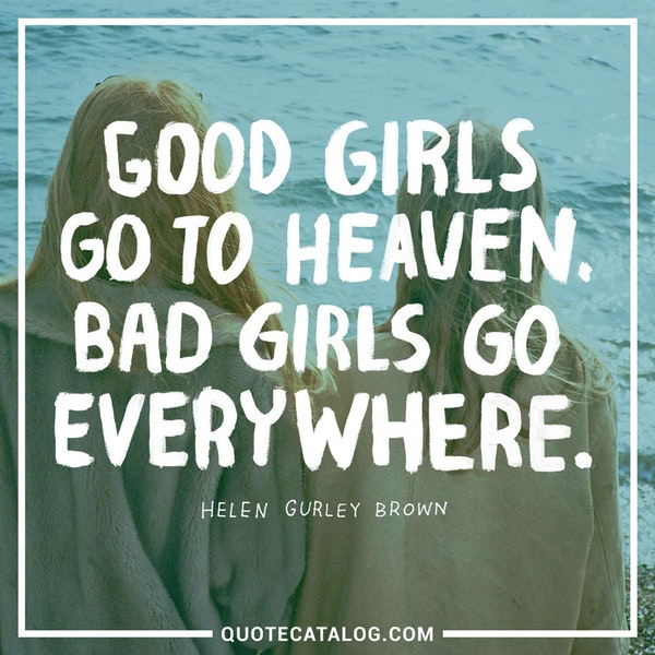 Good girls go to heaven. Bad girls go everywhere. — Helen Gurley Brown
