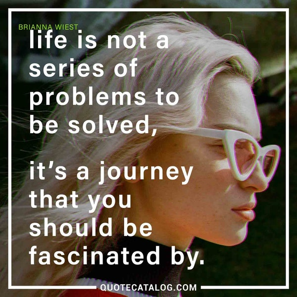 Life is not a series of problems to be solved, it's a journey that you should be fascinated by.