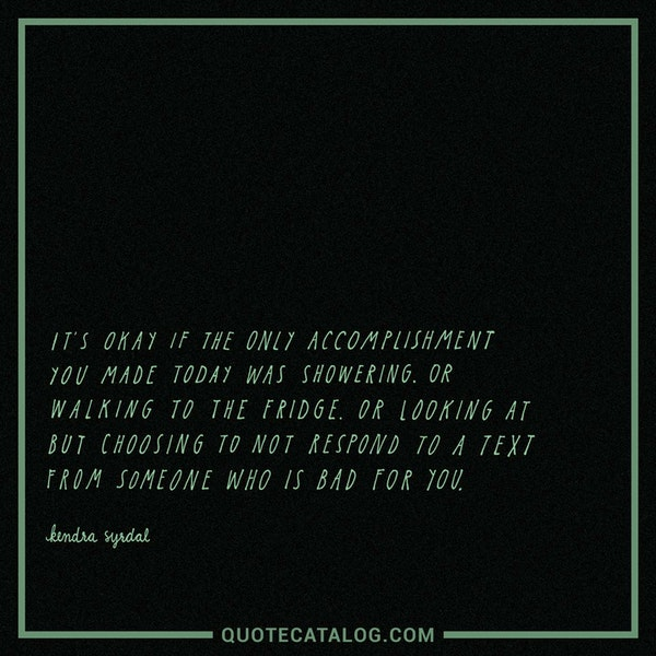 It's okay if the only accomplishment you made today was showering. Or walking to the fridge. Or looking at but choosing to not respond to a text from someone who is bad for you. — Kendra Syrdal