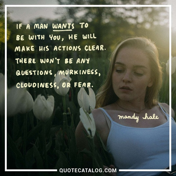 If a man WANTS to be with you, he will make his actions clear. There won't be any questions, murkiness, cloudiness, or fear. — Mandy Hale