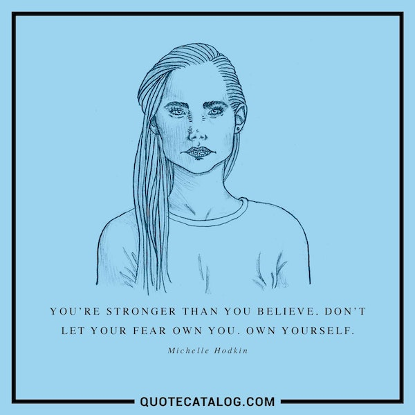You're stronger than you believe. Don't let your fear own you. Own yourself. — Michelle Hodkin