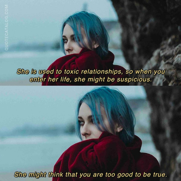 She is used to toxic relationships, so when you enter her life, she might be suspicious. She might think that you are too good to be true. — Holly Riordan