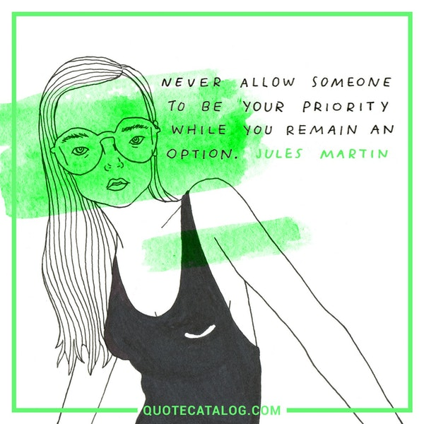 Never allow someone to be your priority while you remain an option. — Jules Martin