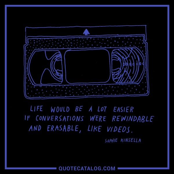 Life would be a lot easier if conversations were rewindable and erasable, like videos. — Sophie Kinsella