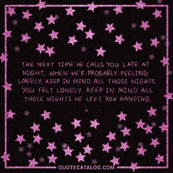 The next time he calls you late at night, when he's probably feeling lonely, keep in mind all those nights <i>you</i> felt lonely. Keep in mind all those nights he left you hanging. — Quotes | V