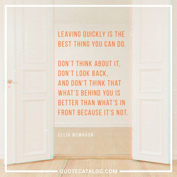Leaving quickly is the best thing you can do. Don't think about it, don't look back, and don't think that what's behind you is better than what's in front because it's not. — Celia McMahon