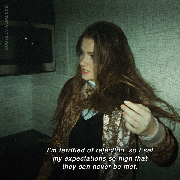 I'm terrified of rejection, so I set my expectations so high that they can never be met. — Rachel Machacek