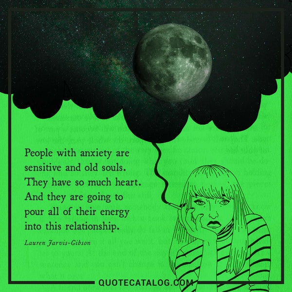 People with anxiety are sensitive and old souls. They have so much heart. And they are going to pour all of their energy into this relationship. — Lauren Jarvis-Gibson