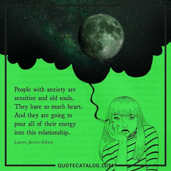People with anxiety are sensitive and old souls. They have so much heart. And they are going to pour all of their energy into this relationship.