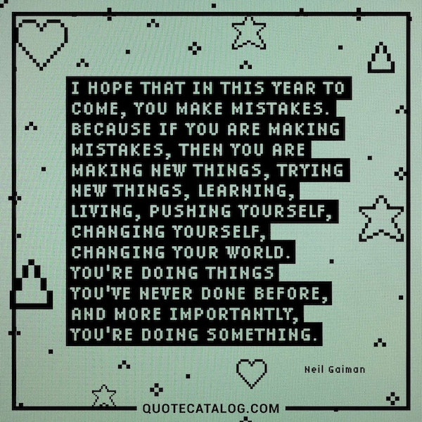 I hope that in this year to come, you make mistakes. Because if you are making mistakes, then you are making new things, trying new things, learning, living, pushing yourself, changing yourself, changing your world. You're doing things you've never done before, and more importantly, you're Doing Something. — Neil Gaiman