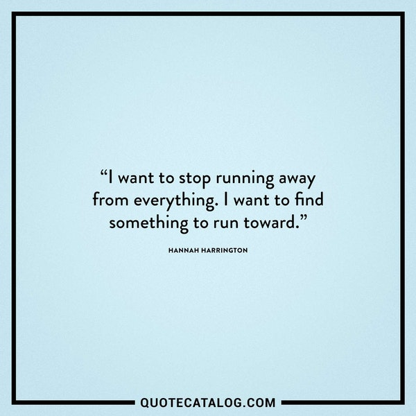 I want to stop running away from everything. I want to find something to run toward. — Hannah Harrington