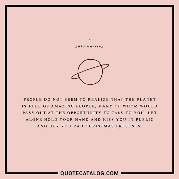 People do not seem to realize that the planet is full of amazing people, many of whom would pass out at the opportunity to TALK to you, let alone hold your hand and kiss you in public and buy you rad Christmas presents. — Gala Darling