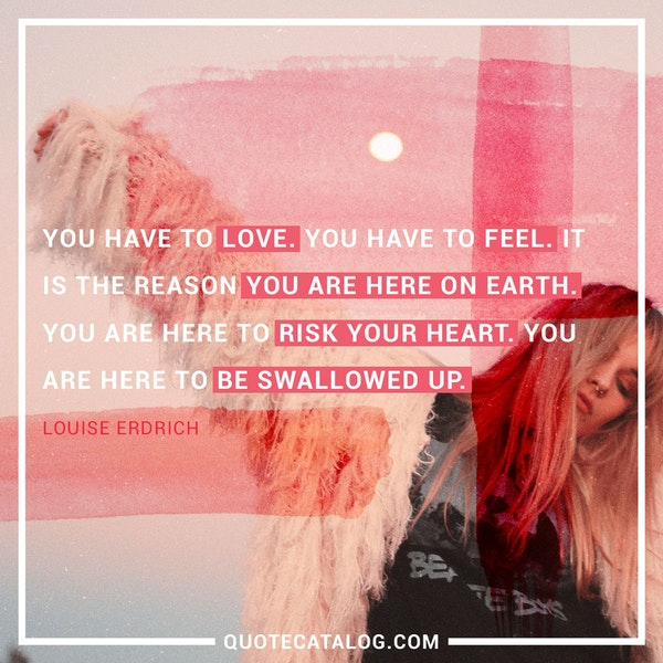 You have to love. You have to feel. It is the reason you are here on earth. You are here to risk your heart. You are here to be swallowed up. — Louise Erdrich