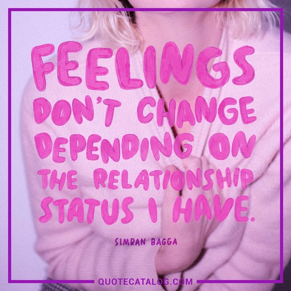 Feelings don't change depending on the relationship status I have. — Simran Bagga