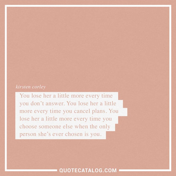 You lose her a little more every time you don't answer. You lose her a little more every time you cancel plans. You lose her a little more every time you choose someone else when the only person she's ever chosen is you. — Kirsten Corley