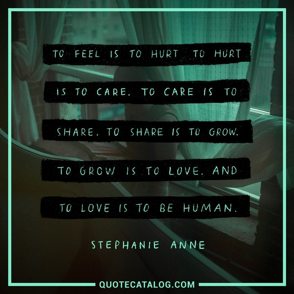 To feel is to hurt. To hurt is to care. To care is to share. To share is to grow. To grow is to love. And to love is to be human. — Stephanie Anne