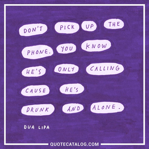 Don't pick up the phone. You know he's only calling cause he's drunk and alone.