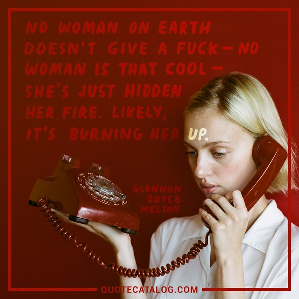 No woman on earth doesn't give a fuck—no woman is that cool—she's just hidden her fire. Likely, it's burning her up. — Glennon Doyle Melton