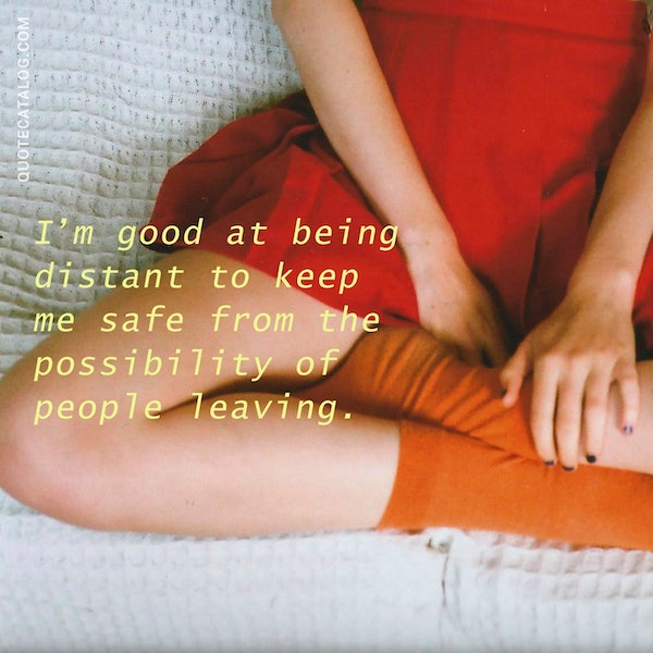 I'm good at being distant to keep me safe from the possibility of people leaving. — Brooke Makenna Richards
