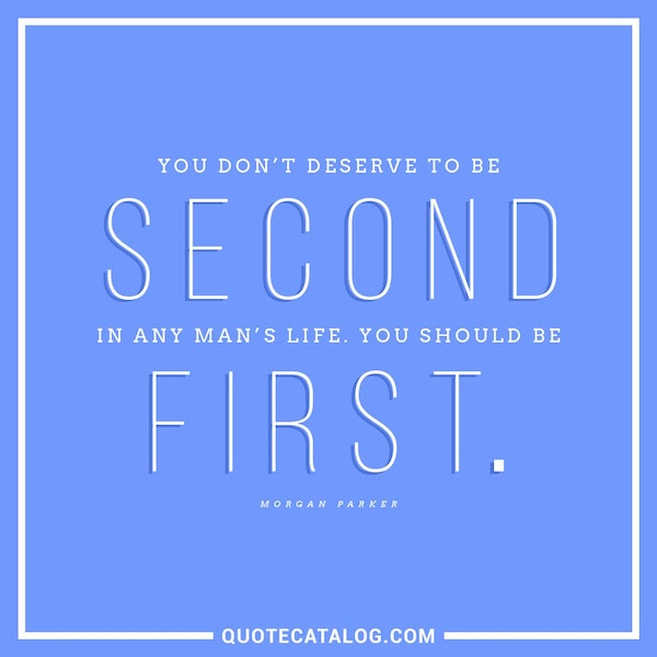 You don't deserve to be second in any man's life. You should be first. — Morgan Parker