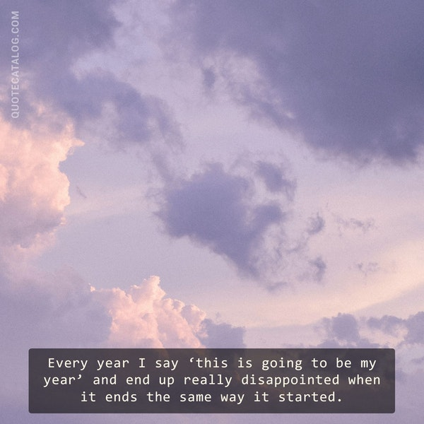 Every year I say 'this is going to be my year' and end up really disappointed when it ends the same way it started. — Rania Naim