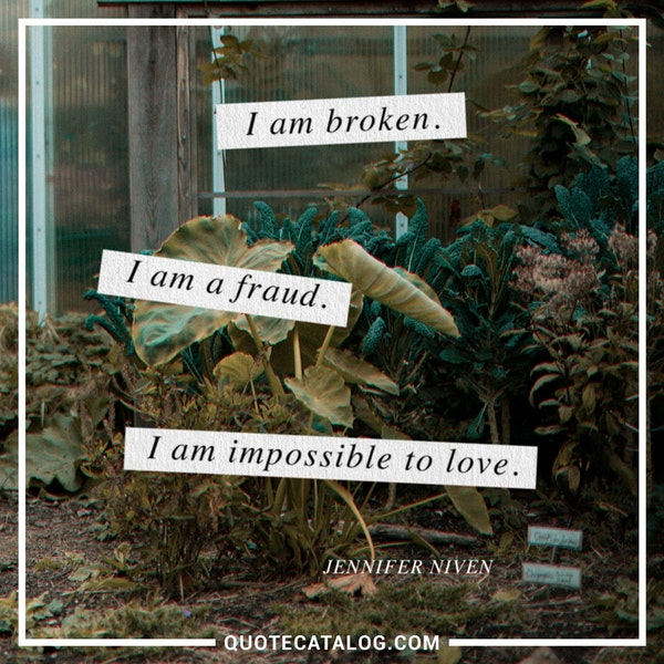 I am broken. I am a fraud. I am impossible to love. — Jennifer Niven