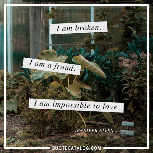 I am broken. I am a fraud. I am impossible to love. — Jennifer Niven