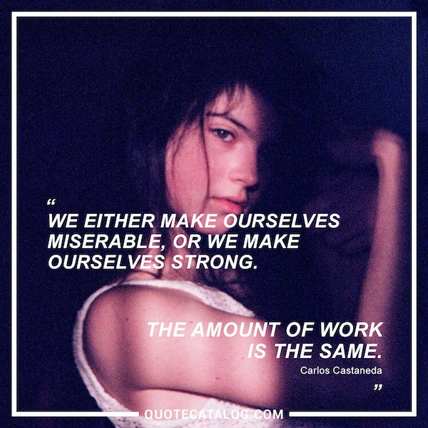 We either make ourselves miserable, or we make ourselves strong. The amount of work is the same. — Carlos Castaneda