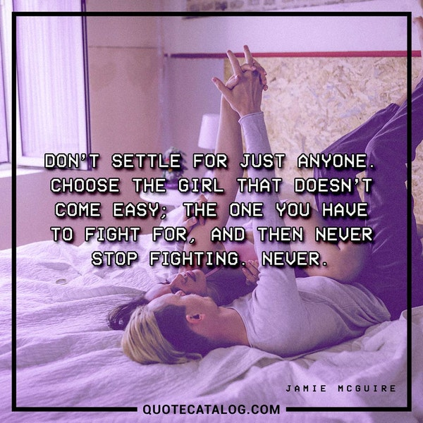 Don't settle for just anyone. Choose the girl that doesn't come easy; the one you have to fight for, and then never stop fighting. Never. — Jamie McGuire