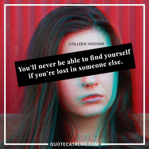 You'll never be able to find yourself if you're lost in someone else. — Colleen Hoover