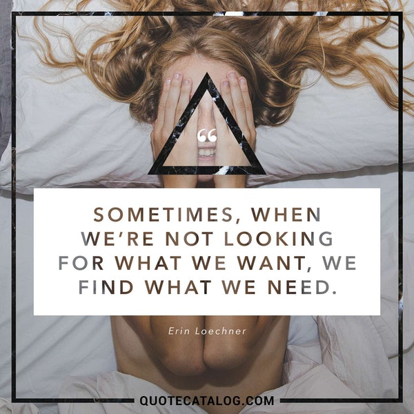 Sometimes, when we're not looking for what we want, we find what we need.