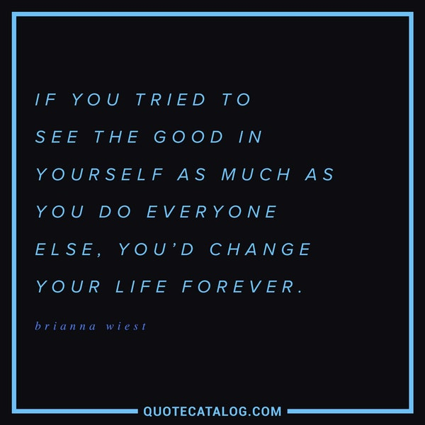 If you tried to see the good in yourself as much as you do everyone else, you'd change your life forever. — Brianna Wiest