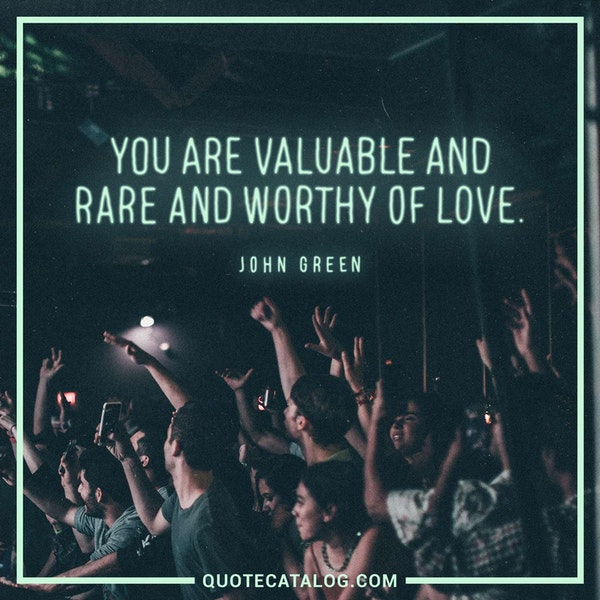 You are valuable and rare and worthy of love. — John Green