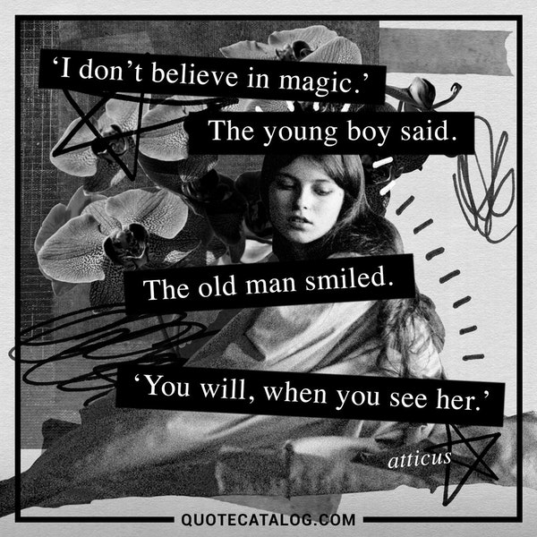 'I don't believe in magic.' The young boy said. The old man smiled. 'You will, when you see her.'