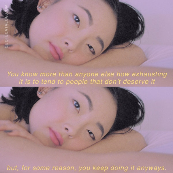 You know more than anyone else how exhausting it is to tend to people that don't deserve it but, for some reason, you keep doing it anyways. — Caitlin Conlon