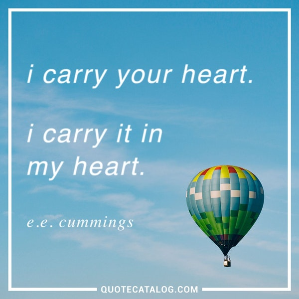 I carry your heart. I carry it in my heart. — E. E Cummings