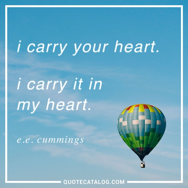 I carry your heart. I carry it in my heart.