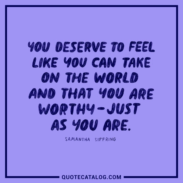 You deserve to feel like you can take on the world and that you are worthy – just as you are. — Samantha Siffring