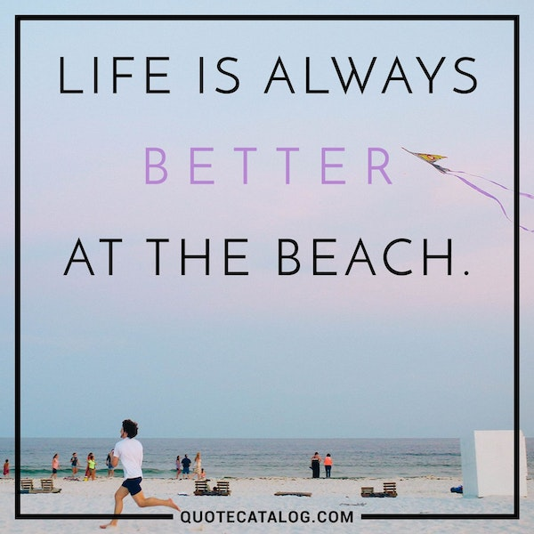 Life is always better at the beach. — Unknown