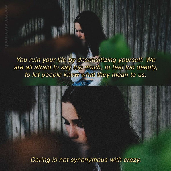 You ruin your life by desensitizing yourself. We are all afraid to say too much, to feel too deeply, to let people know what they mean to us. Caring is not synonymous with crazy. — Bianca Sparacino