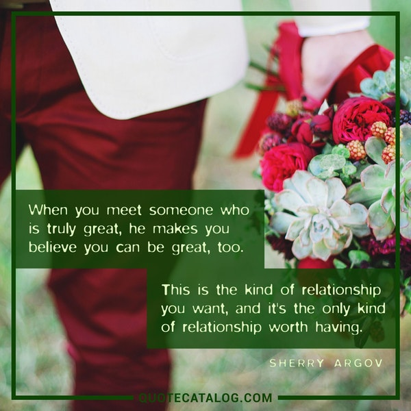 When you meet someone who is truly great, he makes you believe you can be great, too. This is the kind of relationship you want, and it's the only kind of relationship worth having. — Sherry Argov