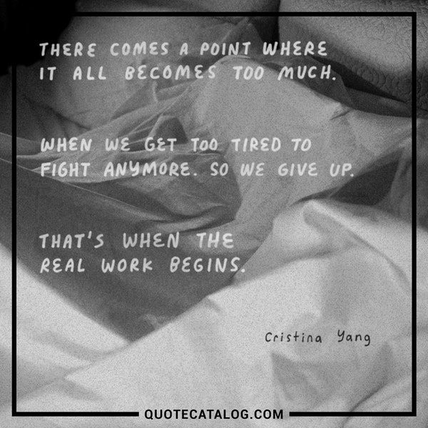 There comes a point where it all becomes too much. When we get too tired to fight anymore. So we give up. That's when the real work begins. — Cristina Yang