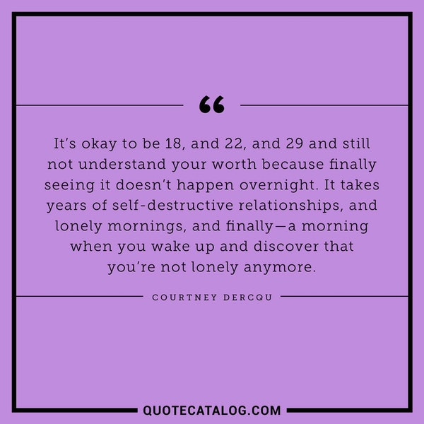 It's okay to be 18, and 22, and 29 and still not understand your worth because finally seeing it doesn't happen overnight. It takes years of self-destructive relationships, and lonely mornings, and finally – a morning when you wake up and discover that you're not lonely anymore. — Courtney Dercqu