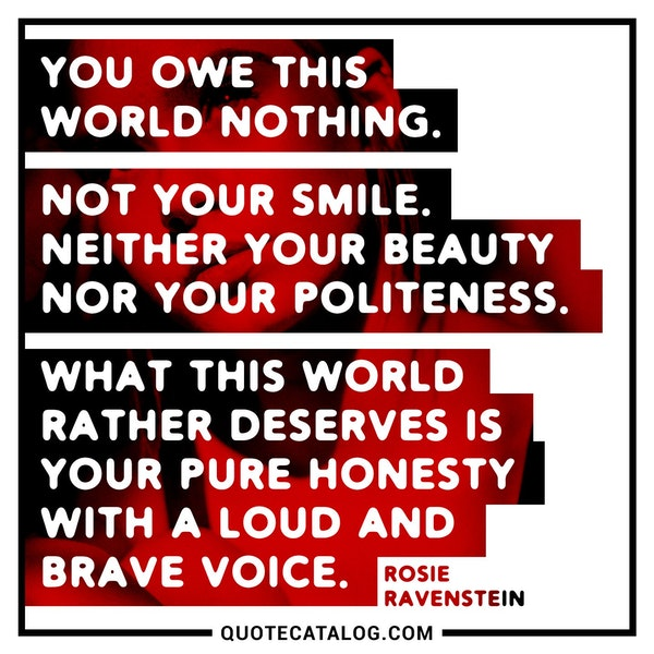 You owe this world nothing. Not your smile. Neither your beauty nor your politeness. What this world rather deserves is your pure honesty with a loud and brave voice. — Rosie Ravenstein