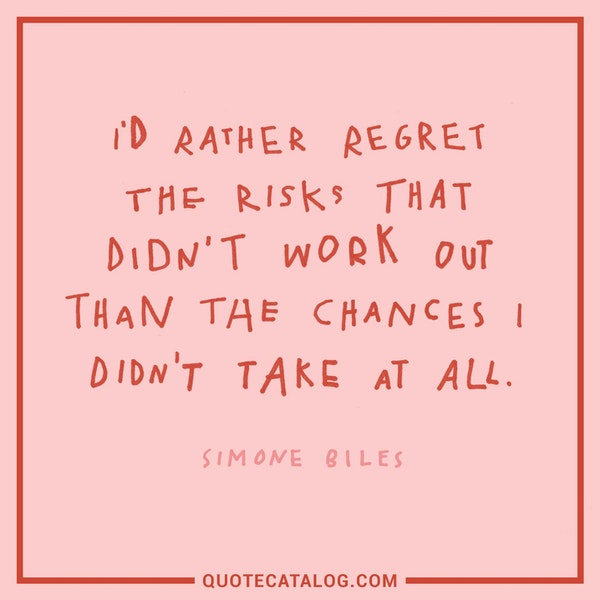 I'd rather regret the risks that didn't work out than the chances I didn't take at all. — Simone Biles