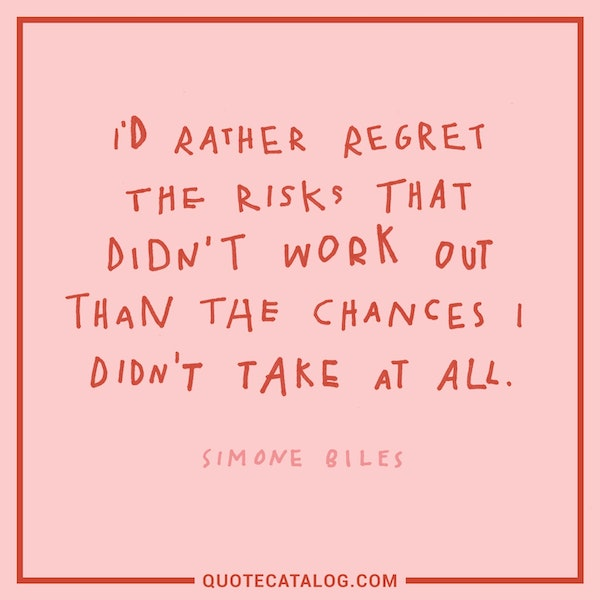 I'd rather regret the risks that didn't work out than the chances I didn't take at all.